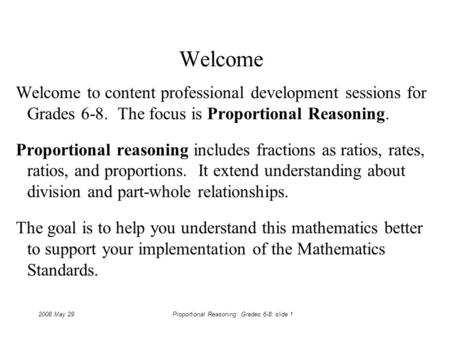 2008 May 29Proportional Reasoning: Grades 6-8: slide 1 Welcome Welcome to content professional development sessions for Grades 6-8. The focus is Proportional.