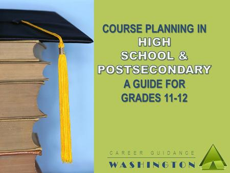 CAREER GUIDANCE WASHINGTON. MAKE THE MOST OF HIGH SCHOOL Use the rest of your time in high school wisely Make a High School & Beyond Plan based on your.