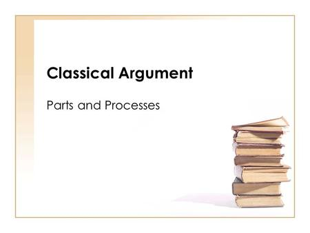 Classical Argument Parts and Processes. What is it? One of the oldest known forms for making an argument (Greeks, 5 th century BC) A series of steps to.