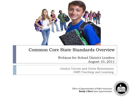 Common Core State Standards Overview Webinar for School District Leaders August 10, 2011 Jessica Vavrus and Greta Bornemann OSPI Teaching and Learning.