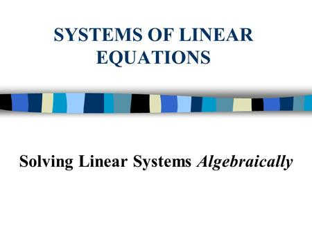 SYSTEMS OF LINEAR EQUATIONS Solving Linear Systems Algebraically.