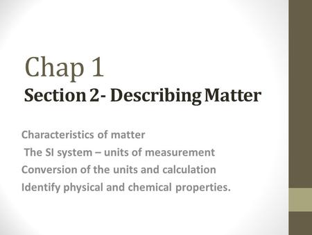 Chap 1 Section 2- Describing Matter Characteristics of matter The SI system – units of measurement Conversion of the units and calculation Identify physical.