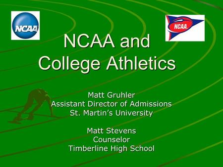 NCAA and College Athletics Matt Gruhler Assistant Director of Admissions St. Martins University Matt Stevens Counselor Timberline High School.