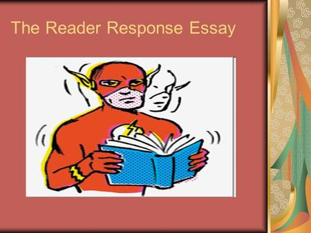 The Reader Response Essay. What is a Reader Response? A Reader Response is an active reading of a text. Actively read the text noting key passages, look.