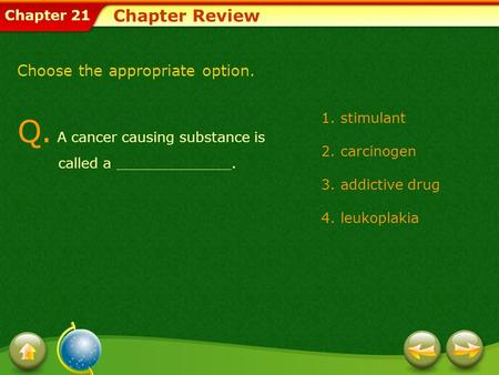 Chapter 21 Chapter Review Choose the appropriate option. Q. A cancer causing substance is called a _____________. 1.stimulant 2.carcinogen 3.addictive.