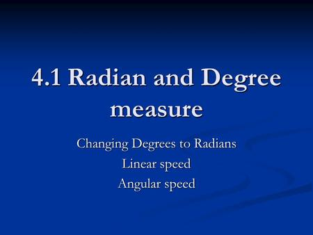 4.1 Radian and Degree measure Changing Degrees to Radians Linear speed Angular speed.
