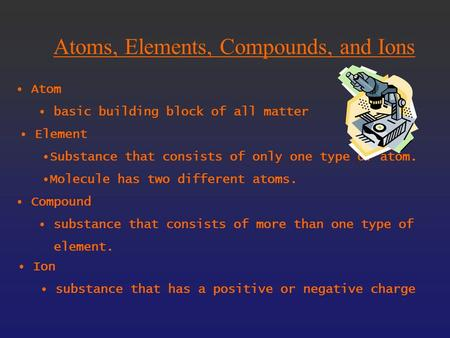 Atoms, Elements, Compounds, and Ions Atom basic building block of all matter Element Substance that consists of only one type of atom. Molecule has two.