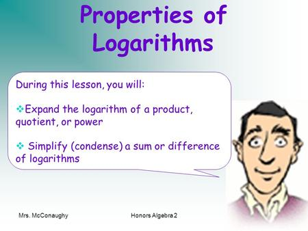 Mrs. McConaughyHonors Algebra 21 Properties of Logarithms During this lesson, you will: Expand the logarithm of a product, quotient, or power Simplify.