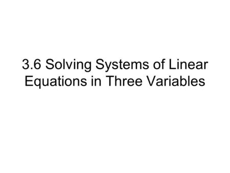 3.6 Solving Systems of Linear Equations in Three Variables.