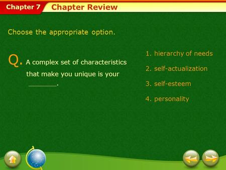 Chapter 7 Chapter Review Choose the appropriate option. 1.hierarchy of needs 2.self-actualization 3.self-esteem 4.personality Q. A complex set of characteristics.