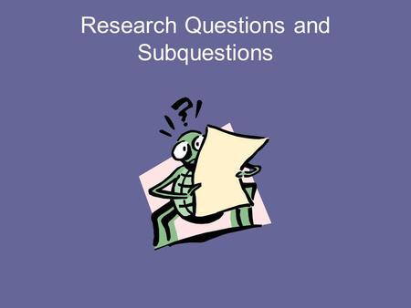 Research Questions and Subquestions. Research Questions Over arching umbrella questions that address your topic. Include KEY TERMS that you can use to.