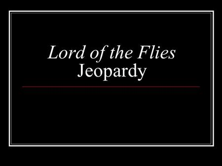 Lord of the Flies Jeopardy. LOTF Jeopardy Categories Plot 101CharactersThemesBackground Info 100 200 300 400 500 *****BONUS ROUND!!!!******