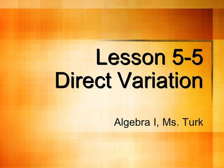 Lesson 5-5 Direct Variation Algebra I, Ms. Turk. Definition: direct variation A direct variation is a function in the form y = kx where k does not equal.