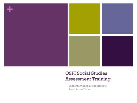 + OSPI Social Studies Assessment Training Classroom Based Assessments Social Studies Cadre.