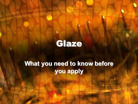 Glaze What you need to know before you apply. What is Glaze? Glaze: –a vitreous coating to a ceramic material whose primary purposes are decoration or.