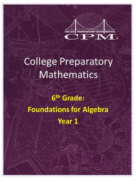 College Preparatory Mathematics 6 th Grade: Foundations for Algebra Year 1.