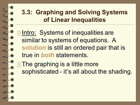 3.3: Graphing and Solving Systems of Linear Inequalities Intro: Systems of inequalities are similar to systems of equations. A solution is still an ordered.