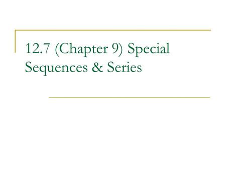 12.7 (Chapter 9) Special Sequences & Series. Fibonacci Sequence: 1, 1, 3, 5, 8, 13, … Describes many patterns of numbers found in nature. a 1 = 1 and.