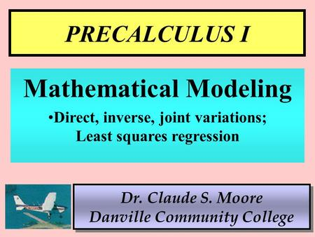 1 PRECALCULUS I Dr. Claude S. Moore Danville Community College Mathematical Modeling Direct, inverse, joint variations; Least squares regression.