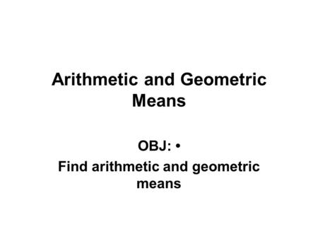 Arithmetic and Geometric Means OBJ: Find arithmetic and geometric means.