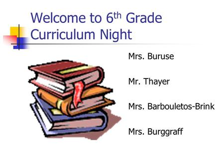 Welcome to 6 th Grade Curriculum Night Mrs. Buruse Mr. Thayer Mrs. Barbouletos-Brink Mrs. Burggraff.
