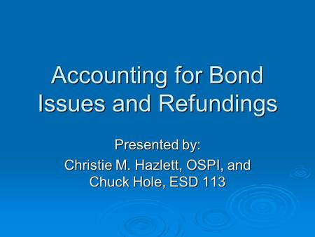 Accounting for Bond Issues and Refundings Presented by: Christie M. Hazlett, OSPI, and Chuck Hole, ESD 113.