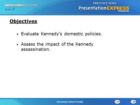 Chapter 25 Section 1 The Cold War Begins Section 2 Kennedys New Frontier Evaluate Kennedys domestic policies. Assess the impact of the Kennedy assassination.
