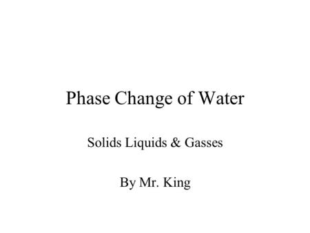 Phase Change of Water Solids Liquids & Gasses By Mr. King.
