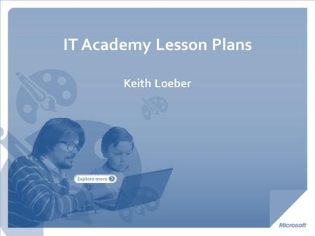 IT Academy Lesson Plans Keith Loeber. A Technology Education Program available to Schools, designed to ensure students are Career Ready and College Ready.