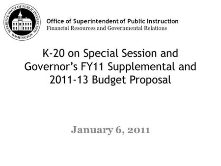 Office of Superintendent of Public Instruction Financial Resources and Governmental Relations K-20 on Special Session and Governors FY11 Supplemental and.