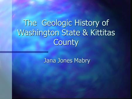 The Geologic History of Washington State & Kittitas County Jana Jones Mabry.
