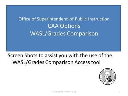 Office of Superintendent of Public Instruction CAA Options WASL/Grades Comparison Screen Shots to assist you with the use of the WASL/Grades Comparison.