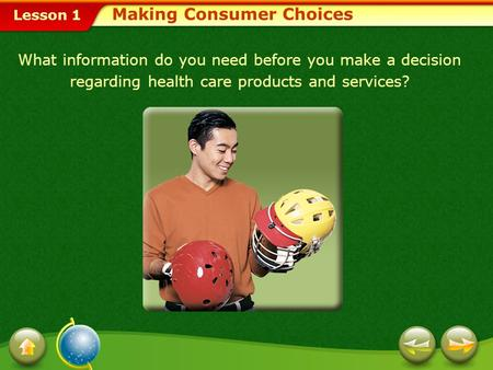 Lesson 1 Making Consumer Choices What information do you need before you make a decision regarding health care products and services?
