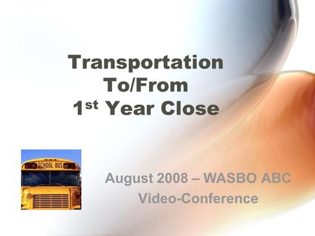 Transportation To/From 1 st Year Close August 2008 – WASBO ABC Video-Conference.