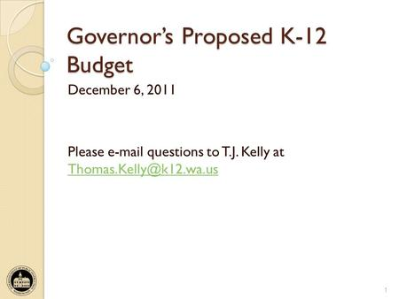 Governors Proposed K-12 Budget December 6, 2011 Please  questions to T.J. Kelly at  1.