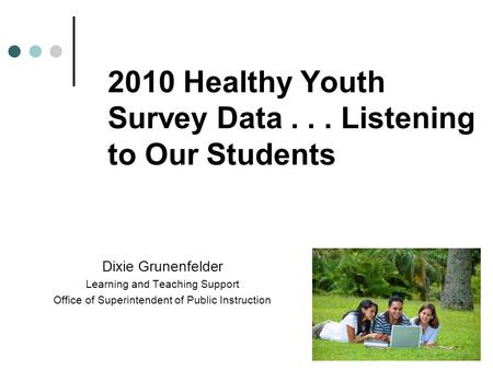 2010 Healthy Youth Survey Data... Listening to Our Students Dixie Grunenfelder Learning and Teaching Support Office of Superintendent of Public Instruction.