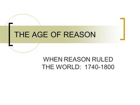 THE AGE OF REASON WHEN REASON RULED THE WORLD: 1740-1800.
