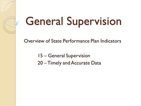 General Supervision Overview of State Performance Plan Indicators 15 – General Supervision 20 – Timely and Accurate Data.