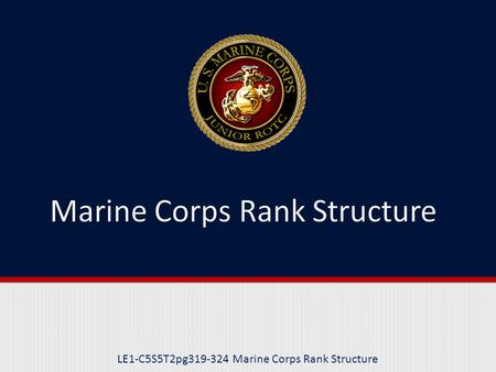 LE1-C5S5T2pg319-324 Marine Corps Rank Structure. Purpose This lesson introduces you to the Marine Corps Rank Structure, including information on officer.