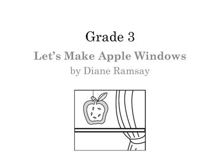 Grade 3 Lets Make Apple Windows by Diane Ramsay. 1 What is most likely the authors purpose for writing the selection? Ο A. To show drawings of everyday.