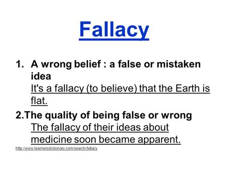 Fallacy 1.A wrong belief : a false or mistaken idea It's a fallacy (to believe) that the Earth is flat. 2.The quality of being false or wrong The fallacy.