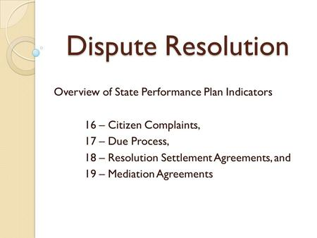 Dispute Resolution Overview of State Performance Plan Indicators 16 – Citizen Complaints, 17 – Due Process, 18 – Resolution Settlement Agreements, and.