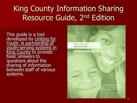 1 King County Information Sharing Resource Guide, 2 nd Edition This guide is a tool developed by Uniting for Youth: A partnership of youth-serving systems.