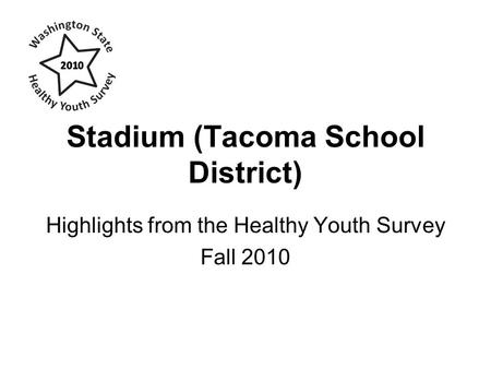 Stadium (Tacoma School District) Highlights from the Healthy Youth Survey Fall 2010.