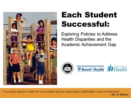 Each Student Successful1 Each Student Successful: Exploring Policies to Address Health Disparities and the Academic Achievement Gap You cannot educate.