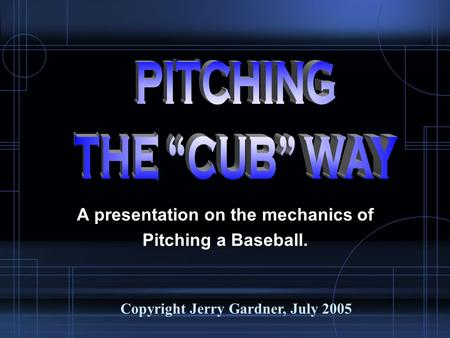 A presentation on the mechanics of Pitching a Baseball. Copyright Jerry Gardner, July 2005.