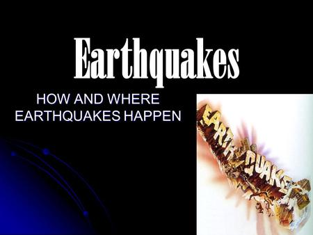 Earthquakes HOW AND WHERE EARTHQUAKES HAPPEN. Why Earthquakes Happen? Rocks along faults pressed tightly together. Rocks along faults pressed tightly.