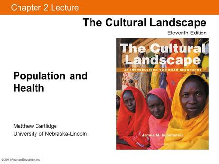 © 2014 Pearson Education, Inc. Chapter 2 Lecture Population and Health The Cultural Landscape Eleventh Edition Matthew Cartlidge University of Nebraska-Lincoln.
