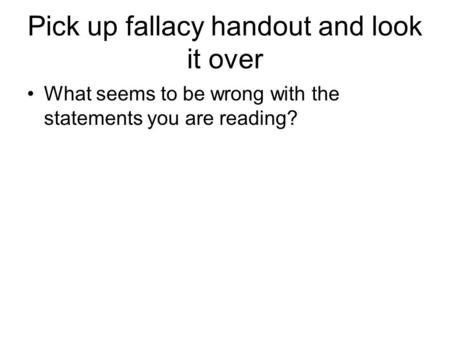 Pick up fallacy handout and look it over What seems to be wrong with the statements you are reading?
