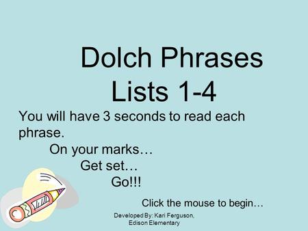 Developed By: Kari Ferguson, Edison Elementary Dolch Phrases Lists 1-4 You will have 3 seconds to read each phrase. On your marks… Get set… Go!!! Click.